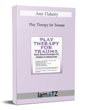 Amy Flaherty - Play Therapy for Trauma: Brain-Based Strategies for Children & Adolescents