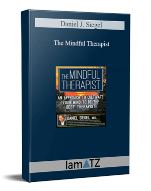 Daniel J. Siegel - The Mindful Therapist: An Approach to Cultivate Your Mind to Be the Best Therapist with Daniel J. Siegel