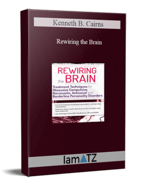 Kenneth B. Cairns – Rewiring the Brain: Treatment Techniques for Obsessive Compulsive, Narcissistic, Antisocial, and Borderline Personality Disorders