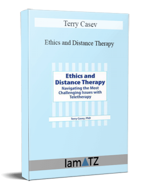 Terry Casey - Ethics and Distance Therapy Navigating the Most Challenging Issues with Teletherapy