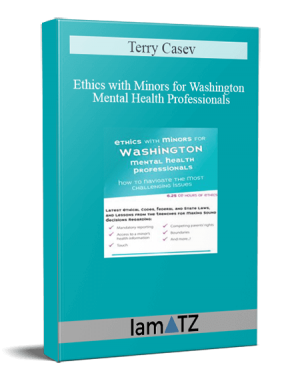 Terry Casey - Ethics with Minors for Washington Mental Health Professionals: How to Navigate the Most Challenging Issues